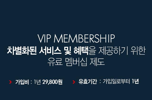 VIP MEMBERSHIP 차별화된 서비스 및 혜택을 제공하기 위한 유료 멤버십 제도 - 가입비 :  1년 29,800원, 유효기간 : 가입일로부터 1년
